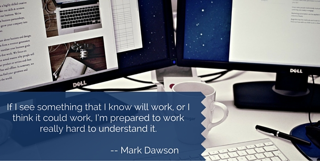 If I see something that I know will work, or I think it could work, I'm prepared to work really hard to understand it.